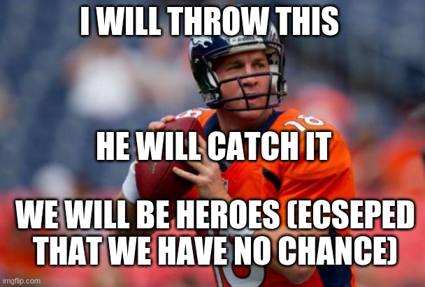 Manning Broncos Meme |  I WILL THROW THIS; HE WILL CATCH IT; WE WILL BE HEROES (ECSEPED THAT WE HAVE NO CHANCE) | image tagged in memes,manning broncos | made w/ Imgflip meme maker