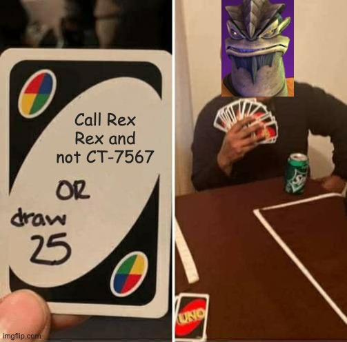 UNO Draw 25 Cards Meme |  Call Rex Rex and not CT-7567 | image tagged in memes,uno draw 25 cards,star wars,clone wars | made w/ Imgflip meme maker