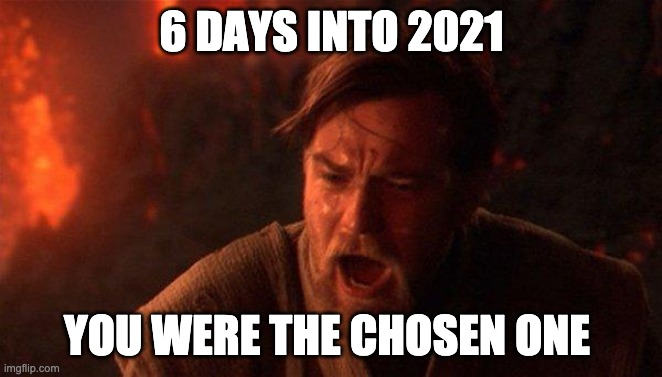 You Were The Chosen One (Star Wars) |  6 DAYS INTO 2021; YOU WERE THE CHOSEN ONE | image tagged in memes,you were the chosen one star wars,star wars,2020,2021 | made w/ Imgflip meme maker