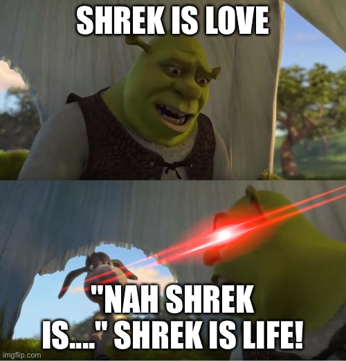 "Shrek is love Shrek is life! |  SHREK IS LOVE; ""NAH SHREK IS...."" SHREK IS LIFE! 