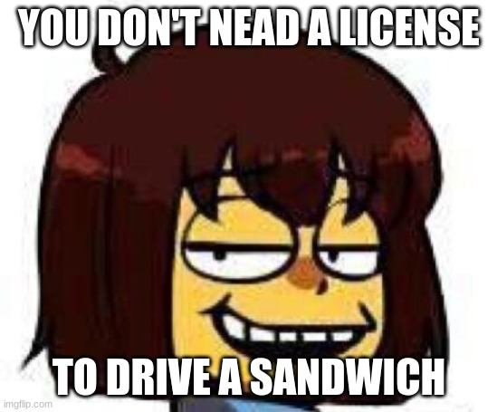 Frisk the fork |  YOU DON'T NEAD A LICENSE; TO DRIVE A SANDWICH | image tagged in well i don't know,yup,undertale,spongebob squarepants meme | made w/ Imgflip meme maker