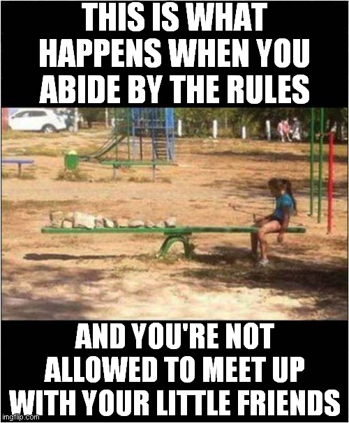 Sad See Saw Woes |  THIS IS WHAT HAPPENS WHEN YOU ABIDE BY THE RULES; AND YOU'RE NOT ALLOWED TO MEET UP WITH YOUR LITTLE FRIENDS | image tagged in playground,see saw,isolation | made w/ Imgflip meme maker