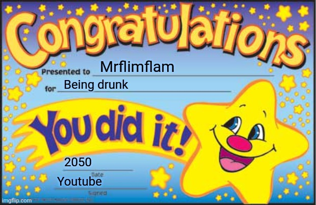 Mrflimflam gets drunk |  Mrflimflam; Being drunk; 2050; Youtube | image tagged in memes,happy star congratulations | made w/ Imgflip meme maker