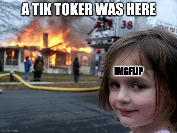 Disaster Girl |  A TIK TOKER WAS HERE; IMGFLIP | image tagged in memes,disaster girl | made w/ Imgflip meme maker