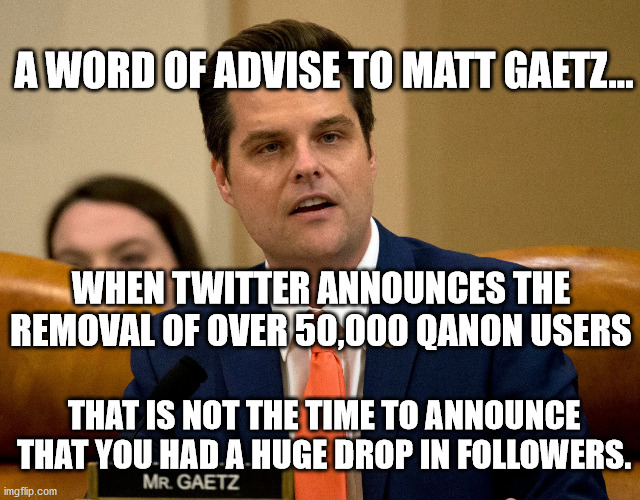 I wonder if Mr. Beaver Face will come up with a fake news conspiracy theory for this one? |  A WORD OF ADVISE TO MATT GAETZ... WHEN TWITTER ANNOUNCES THE REMOVAL OF OVER 50,000 QANON USERS; THAT IS NOT THE TIME TO ANNOUNCE THAT YOU HAD A HUGE DROP IN FOLLOWERS. | image tagged in matt gaetz,sedition,traitor,liar,conspiract theory,qanon | made w/ Imgflip meme maker