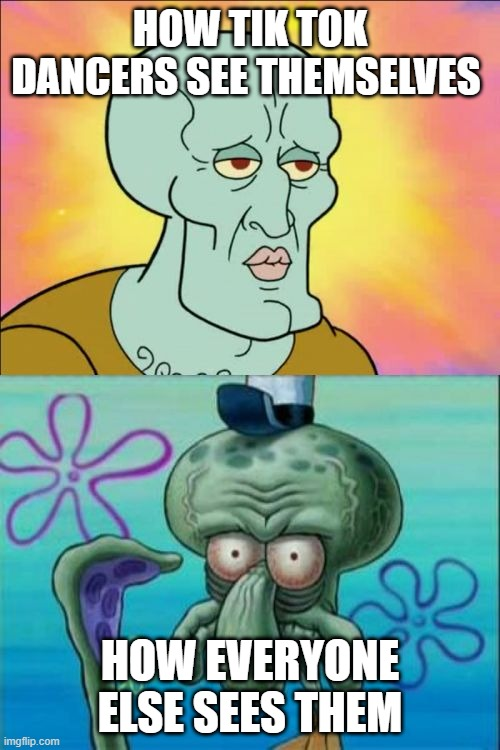 Squidward Meme |  HOW TIK TOK DANCERS SEE THEMSELVES; HOW EVERYONE ELSE SEES THEM | image tagged in memes,squidward | made w/ Imgflip meme maker