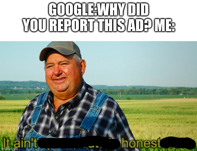 why are ads like this? |  GOOGLE:WHY DID YOU REPORT THIS AD? ME: | image tagged in it ain't much but it's honest work | made w/ Imgflip meme maker
