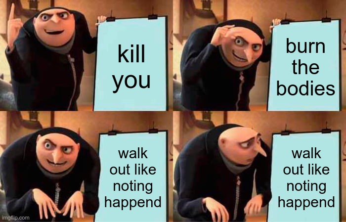 Gru's Plan Meme |  kill you; burn the bodies; walk out like noting happend; walk out like noting happend | image tagged in memes,gru's plan | made w/ Imgflip meme maker