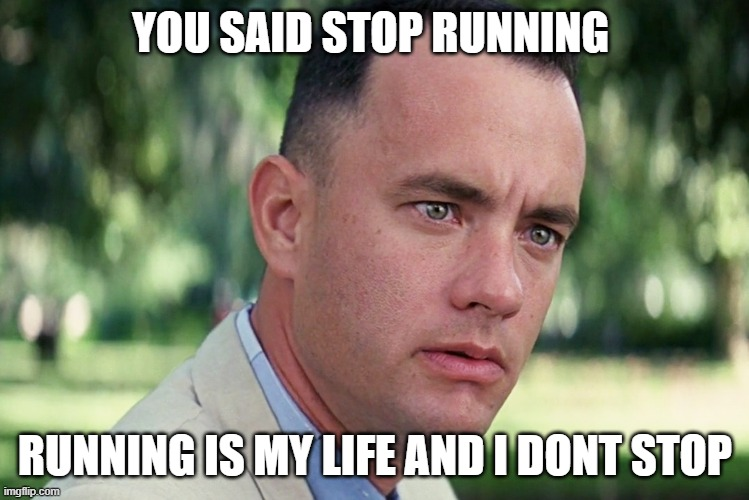 And Just Like That Meme |  YOU SAID STOP RUNNING; RUNNING IS MY LIFE AND I DONT STOP | image tagged in memes,and just like that | made w/ Imgflip meme maker