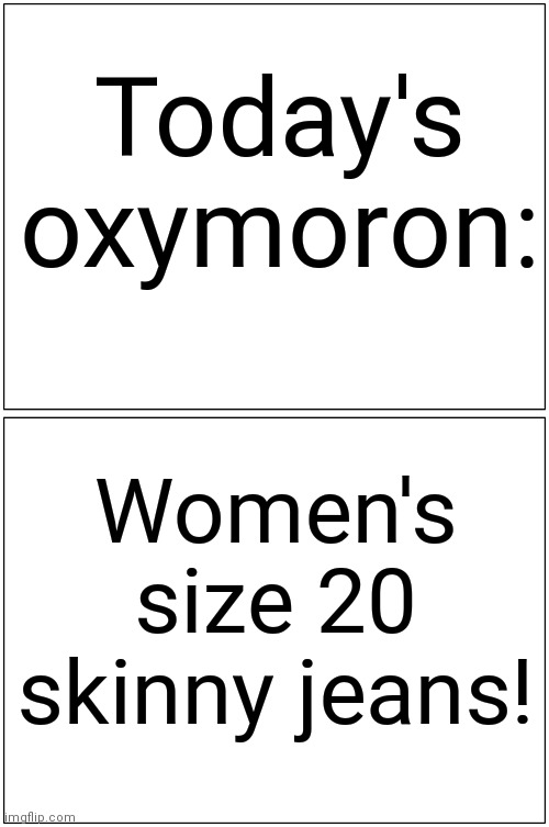 You what?.... |  Today's oxymoron:; Women's size 20 skinny jeans! | image tagged in memes,ironic,satire,oxymoron,skinny jeans,think about it | made w/ Imgflip meme maker