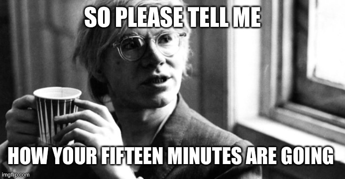 Tell Andy |  SO PLEASE TELL ME; HOW YOUR FIFTEEN MINUTES ARE GOING | image tagged in andy warhol,fame,busted | made w/ Imgflip meme maker