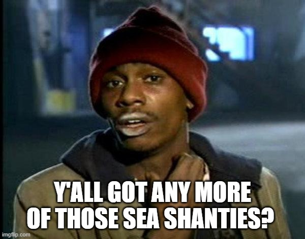 Rennies be like |  Y'ALL GOT ANY MORE OF THOSE SEA SHANTIES? | image tagged in dave chappelle | made w/ Imgflip meme maker