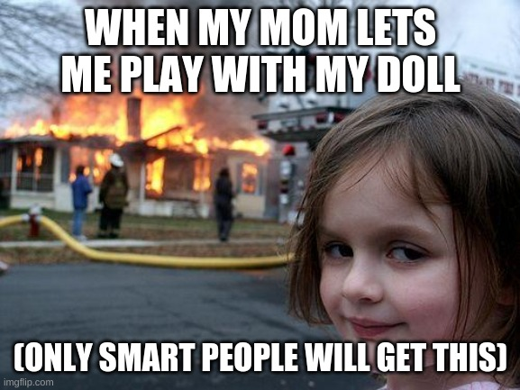 only click if smarit |  WHEN MY MOM LETS ME PLAY WITH MY DOLL; (ONLY SMART PEOPLE WILL GET THIS) | image tagged in memes,disaster girl | made w/ Imgflip meme maker