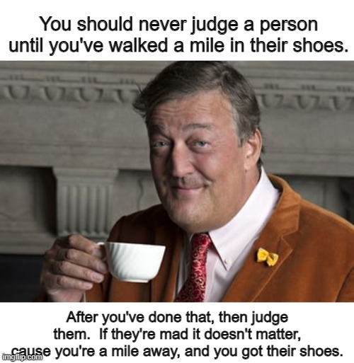 You should never judge a person until you've walked a mile in their shoes. After you've done that, then judge them.  If they're mad it doesn't matter, cause you're a mile away, and you got their shoes. | image tagged in did you know,funny | made w/ Imgflip meme maker