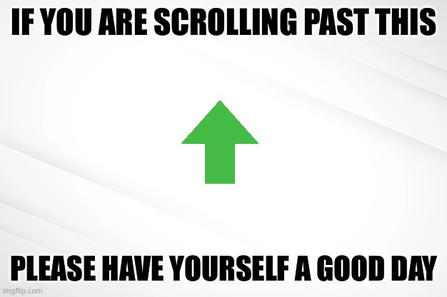 Plz upvote a small starter |  IF YOU ARE SCROLLING PAST THIS; PLEASE HAVE YOURSELF A GOOD DAY | image tagged in fun,nice | made w/ Imgflip meme maker