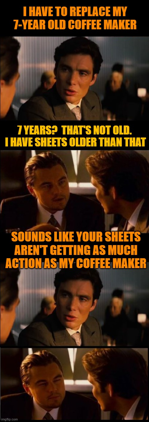 Truth hurts |  I HAVE TO REPLACE MY 7-YEAR OLD COFFEE MAKER; 7 YEARS?  THAT'S NOT OLD.  I HAVE SHEETS OLDER THAN THAT; SOUNDS LIKE YOUR SHEETS AREN'T GETTING AS MUCH ACTION AS MY COFFEE MAKER | image tagged in inception,leonardo dicaprio,truth,slam,burn,funny | made w/ Imgflip meme maker