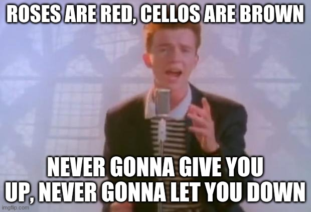 Roses are red |  ROSES ARE RED, CELLOS ARE BROWN; NEVER GONNA GIVE YOU UP, NEVER GONNA LET YOU DOWN | image tagged in rick astley,never gonna give you up | made w/ Imgflip meme maker