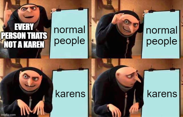 Gru's Plan Meme |  normal people; normal people; EVERY PERSON THATS NOT A KAREN; karens; karens | image tagged in memes,gru's plan | made w/ Imgflip meme maker