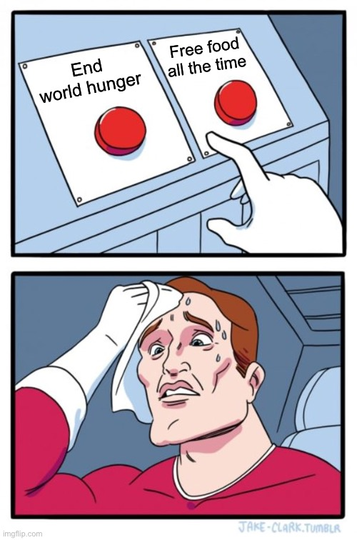 Two Buttons Meme |  Free food all the time; End world hunger | image tagged in memes,two buttons | made w/ Imgflip meme maker