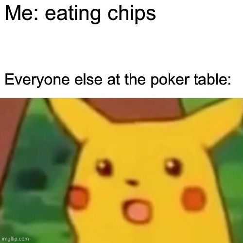 Mmmm yummy chips |  Me: eating chips; Everyone else at the poker table: | image tagged in memes,surprised pikachu | made w/ Imgflip meme maker