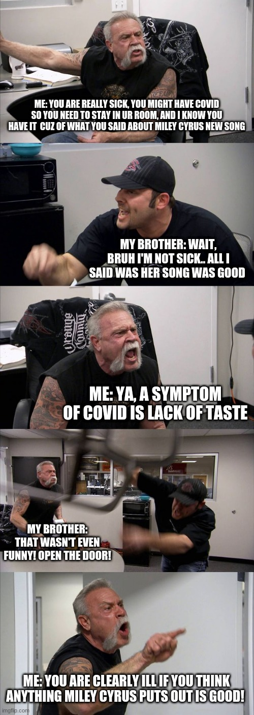 I mean...... am I wrong |  ME: YOU ARE REALLY SICK, YOU MIGHT HAVE COVID SO YOU NEED TO STAY IN UR ROOM, AND I KNOW YOU HAVE IT  CUZ OF WHAT YOU SAID ABOUT MILEY CYRUS NEW SONG; MY BROTHER: WAIT, BRUH I'M NOT SICK.. ALL I SAID WAS HER SONG WAS GOOD; ME: YA, A SYMPTOM OF COVID IS LACK OF TASTE; MY BROTHER: THAT WASN'T EVEN FUNNY! OPEN THE DOOR! ME: YOU ARE CLEARLY ILL IF YOU THINK ANYTHING MILEY CYRUS PUTS OUT IS GOOD! | image tagged in memes,american chopper argument | made w/ Imgflip meme maker