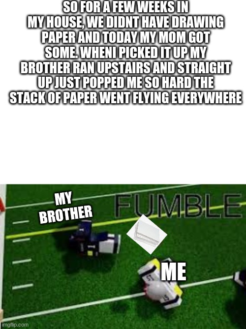 true story |  SO FOR A FEW WEEKS IN MY HOUSE, WE DIDNT HAVE DRAWING PAPER AND TODAY MY MOM GOT SOME. WHENI PICKED IT UP MY BROTHER RAN UPSTAIRS AND STRAIGHT UP JUST POPPED ME SO HARD THE STACK OF PAPER WENT FLYING EVERYWHERE; MY BROTHER; ME | image tagged in blank white template | made w/ Imgflip meme maker