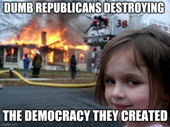 Disaster Girl Meme |  DUMB REPUBLICANS DESTROYING; THE DEMOCRACY THEY CREATED | image tagged in memes,disaster girl,scumbag republicans | made w/ Imgflip meme maker