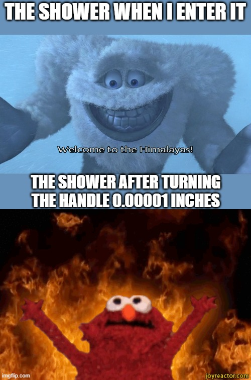THE SHOWER WHEN I ENTER IT; THE SHOWER AFTER TURNING THE HANDLE 0.00001 INCHES | image tagged in welcome to the himalayas,burning elmo | made w/ Imgflip meme maker