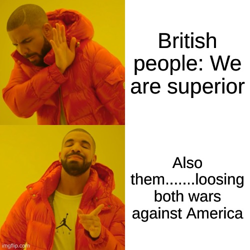 Drake Hotline Bling Meme |  British people: We are superior; Also them.......loosing both wars against America | image tagged in memes,drake hotline bling | made w/ Imgflip meme maker