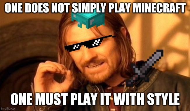 One Does Not Simply Meme |  ONE DOES NOT SIMPLY PLAY MINECRAFT; ONE MUST PLAY IT WITH STYLE | image tagged in memes,one does not simply | made w/ Imgflip meme maker