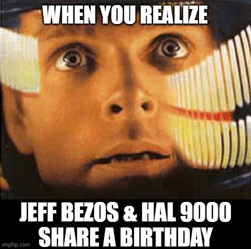 Sorry, not sorry, Dave. Love, Jeff. |  WHEN YOU REALIZE; JEFF BEZOS & HAL 9000 SHARE A BIRTHDAY | image tagged in space odyssey dave,jeff bezos,birthday,oh shit,coincidence i think not,information | made w/ Imgflip meme maker