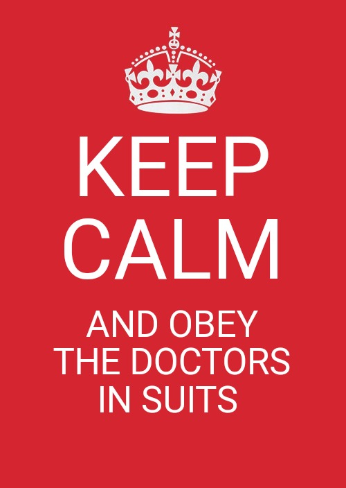 Keep Calm And Carry On Red |  KEEP CALM; AND OBEY THE DOCTORS IN SUITS | image tagged in memes,keep calm and carry on red | made w/ Imgflip meme maker