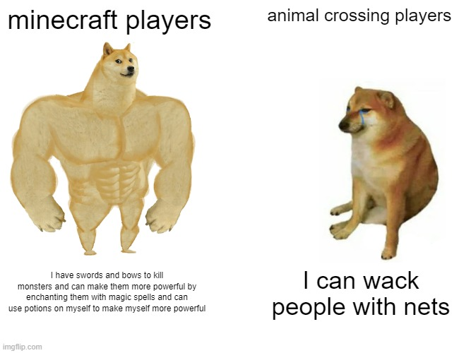 Buff Doge vs. Cheems Meme |  minecraft players; animal crossing players; I have swords and bows to kill monsters and can make them more powerful by enchanting them with magic spells and can use potions on myself to make myself more powerful; I can wack people with nets | image tagged in memes,buff doge vs cheems | made w/ Imgflip meme maker