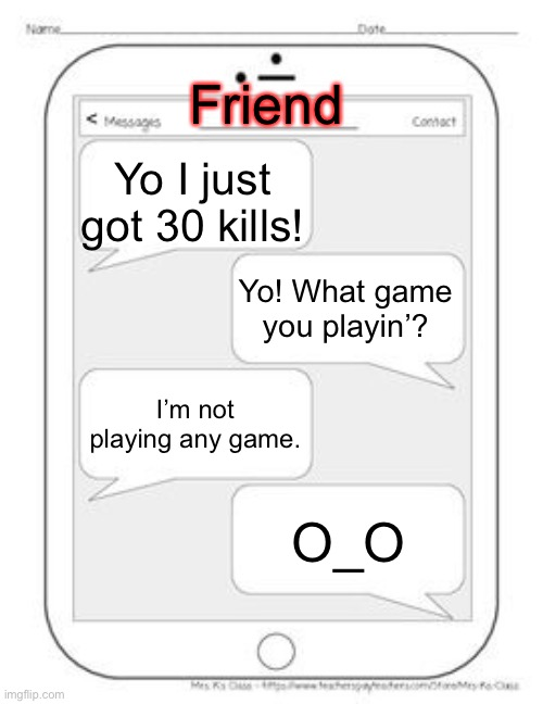 I hope I'm not the 31st kill... |  Friend; Yo I just got 30 kills! Yo! What game you playin'? I'm not playing any game. O_O | image tagged in text messages | made w/ Imgflip meme maker