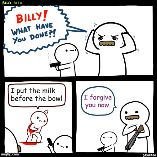 Strong Opinions |  I put the milk before the bowl; I forgive you now. | image tagged in billy what have you done | made w/ Imgflip meme maker