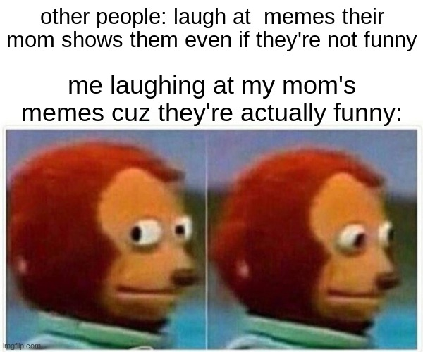 c: |  other people: laugh at  memes their mom shows them even if they're not funny; me laughing at my mom's memes cuz they're actually funny: | image tagged in memes,monkey puppet | made w/ Imgflip meme maker