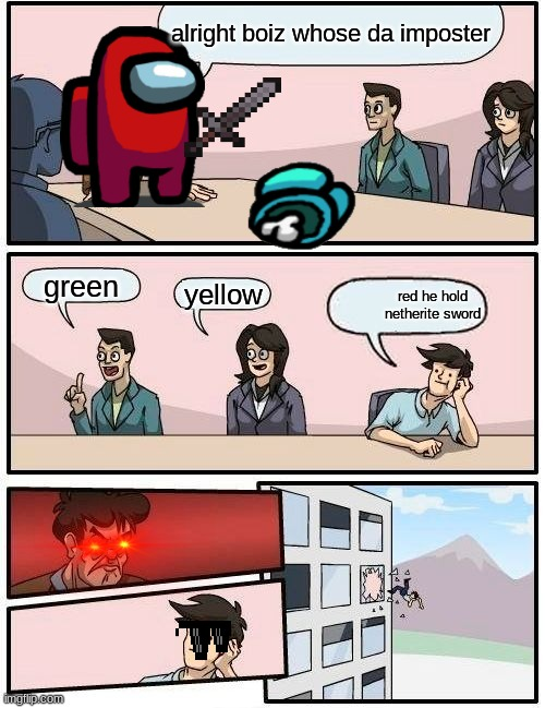 Boardroom Meeting Suggestion Meme |  alright boiz whose da imposter; green; yellow; red he hold netherite sword | image tagged in memes,boardroom meeting suggestion | made w/ Imgflip meme maker