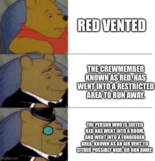 how |  RED VENTED; THE CREWMEMBER KNOWN AS RED, HAS WENT INTO A RESTRICTED AREA TO RUN AWAY. THE PERSON WHO IS SUITED RED HAS WENT INTO A ROOM, AND WENT INTO A FORBIDDEN AREA, KNOWN AS AN AIR VENT, TO EITHER POSSIBLY HIDE, OR RUN AWAY. | image tagged in tuxedo winnie the pooh 3 panel,among us,red sus | made w/ Imgflip meme maker