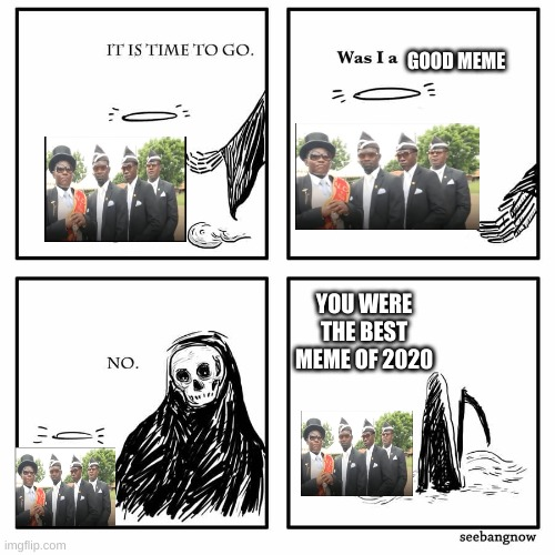 was I good meme |  GOOD MEME; YOU WERE THE BEST MEME OF 2020 | image tagged in was i a good meme | made w/ Imgflip meme maker