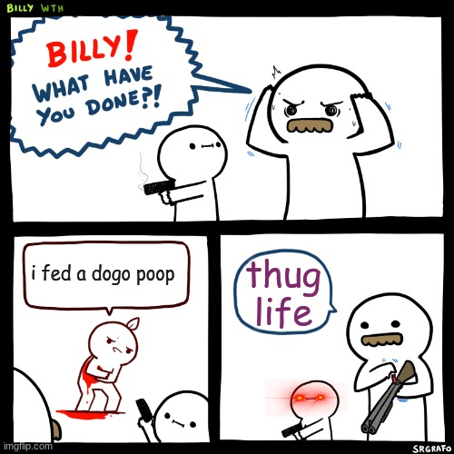 Billy, What Have You Done |  i fed a dogo poop; thug life | image tagged in billy what have you done | made w/ Imgflip meme maker