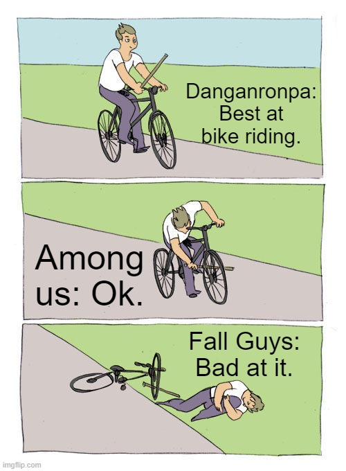 Games when are riding their bikes on a summer day. |  Danganronpa: Best at bike riding. Among us: Ok. Fall Guys: Bad at it. | image tagged in memes,bike fall | made w/ Imgflip meme maker