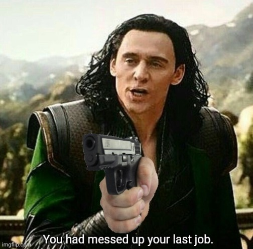 You had messed up your last job. | image tagged in you had messed up your last job | made w/ Imgflip meme maker
