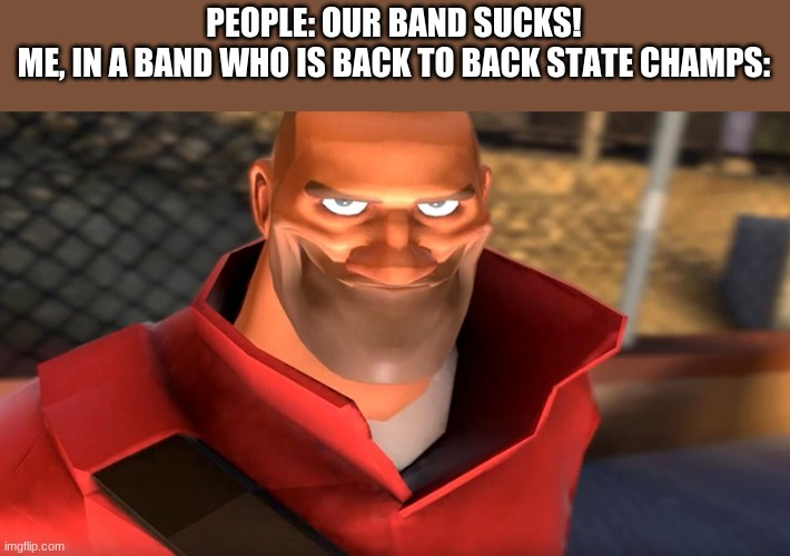 This is true |  PEOPLE: OUR BAND SUCKS! ME, IN A BAND WHO IS BACK TO BACK STATE CHAMPS: | image tagged in tf2 soldier smiling | made w/ Imgflip meme maker