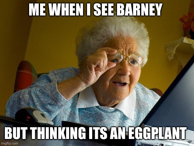 I needed glasses :) |  ME WHEN I SEE BARNEY; BUT THINKING ITS AN EGGPLANT | image tagged in memes,grandma finds the internet | made w/ Imgflip meme maker