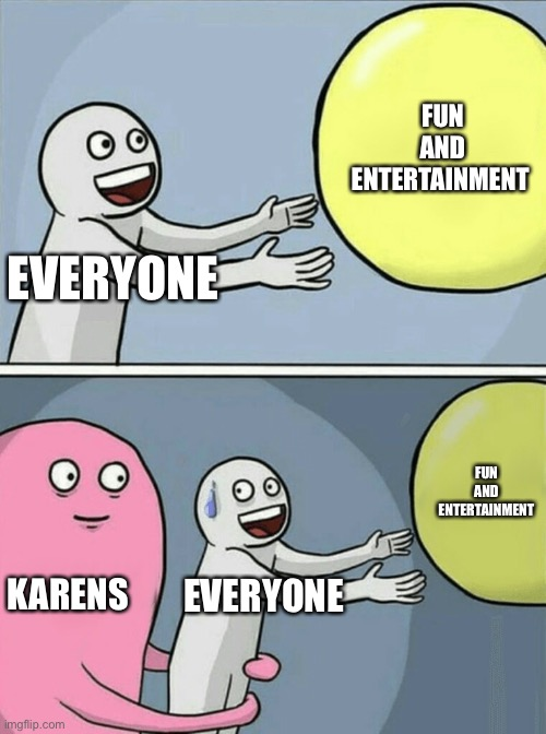 *sigh |  FUN AND ENTERTAINMENT; EVERYONE; FUN AND ENTERTAINMENT; KARENS; EVERYONE | image tagged in memes,running away balloon | made w/ Imgflip meme maker