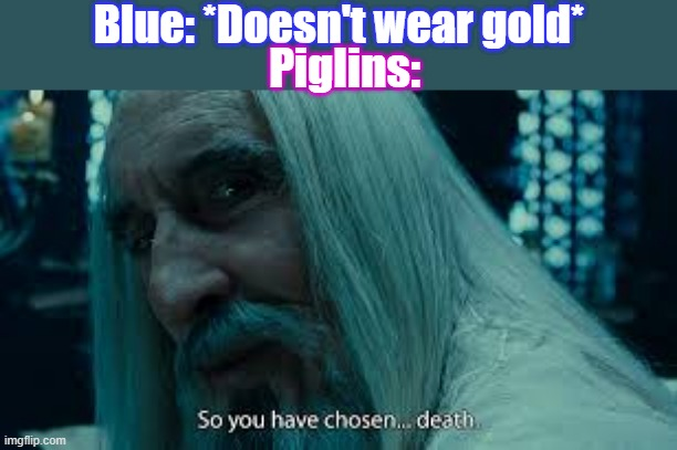 Blue Chose Death |  Blue: *Doesn't wear gold*; Piglins: | image tagged in so you have chosen death,animatior vs animation | made w/ Imgflip meme maker