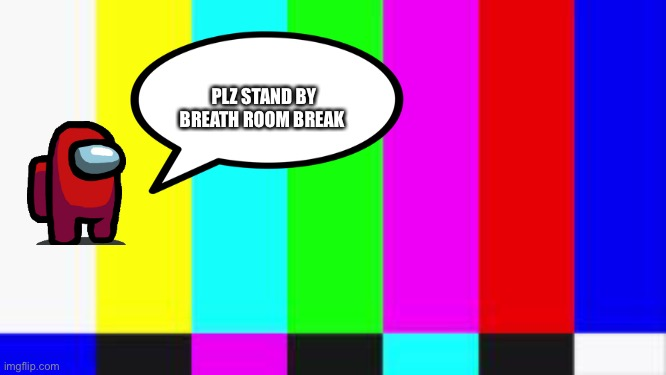 Brb |  PLZ STAND BY BREATH ROOM BREAK | image tagged in among us chat | made w/ Imgflip meme maker