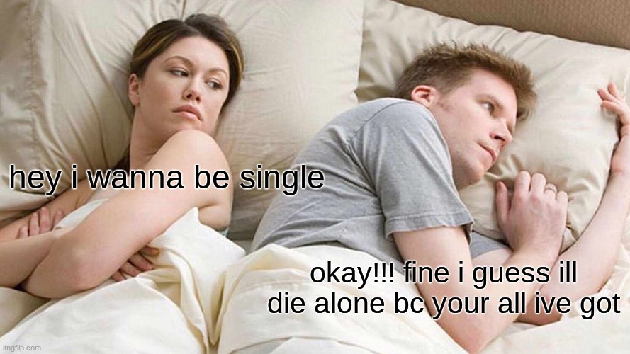I Bet He's Thinking About Other Women Meme |  hey i wanna be single; okay!!! fine i guess ill die alone bc your all ive got | image tagged in memes,i bet he's thinking about other women | made w/ Imgflip meme maker