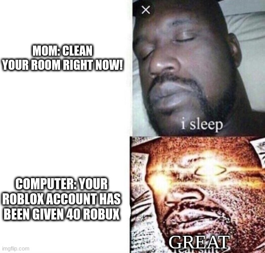 Sleeping Shaq |  MOM: CLEAN YOUR ROOM RIGHT NOW! COMPUTER: YOUR ROBLOX ACCOUNT HAS BEEN GIVEN 40 ROBUX; GREAT | image tagged in sleepingshaq,memes | made w/ Imgflip meme maker
