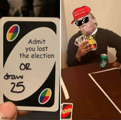 Trump life |  Admit you lost the election | image tagged in memes,uno draw 25 cards | made w/ Imgflip meme maker